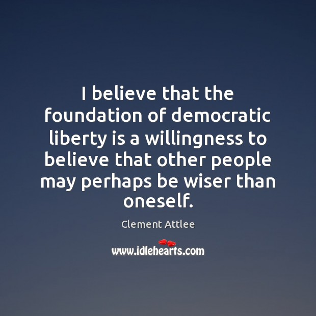 I believe that the foundation of democratic liberty is a willingness to Clement Attlee Picture Quote