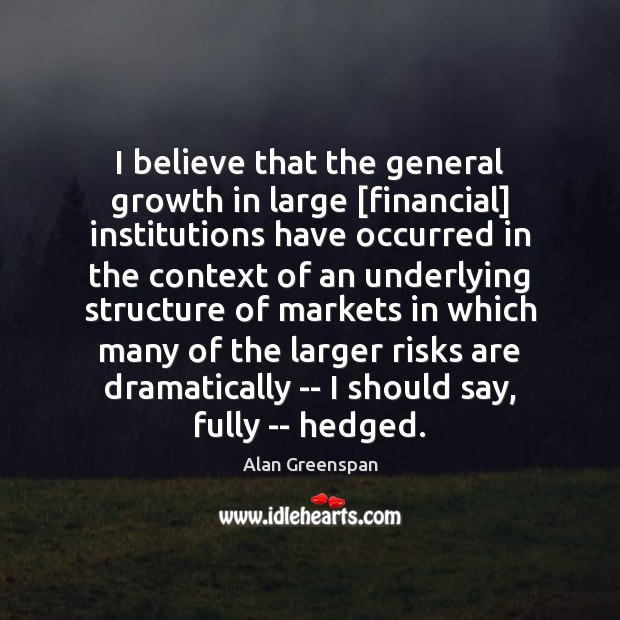 I believe that the general growth in large [financial] institutions have occurred Alan Greenspan Picture Quote