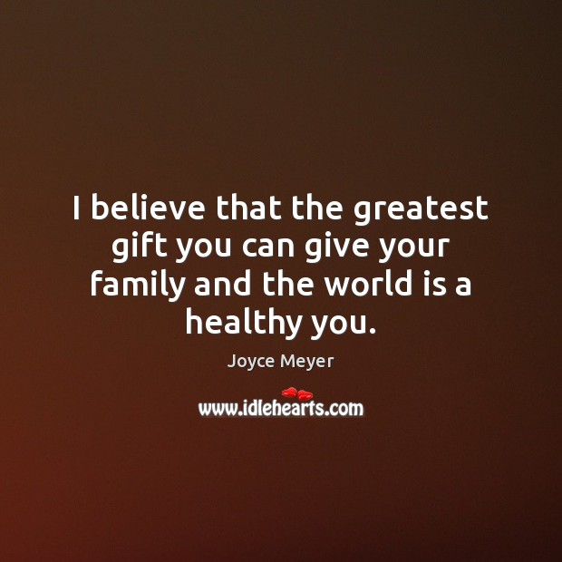 Image, I believe that the greatest gift you can give your family and the world is a healthy you.