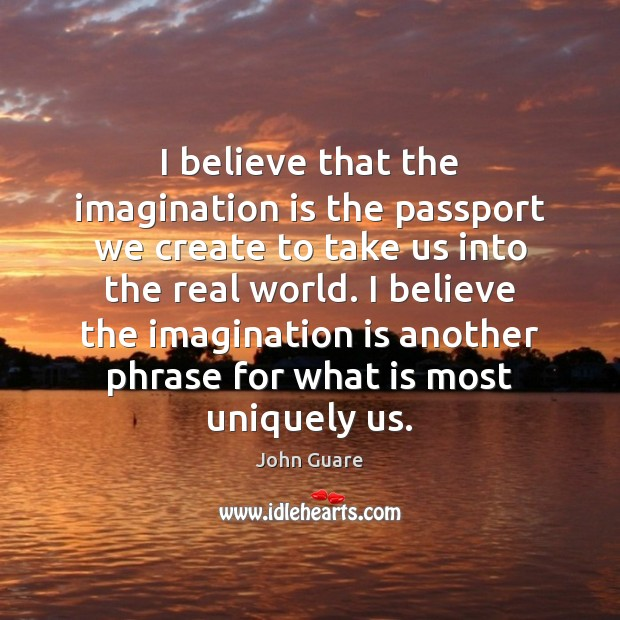 Image, I believe that the imagination is the passport we create to take
