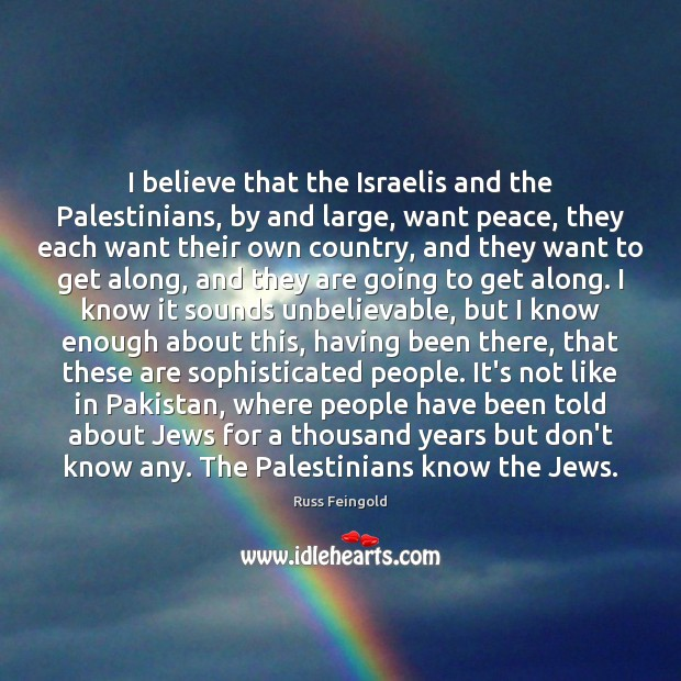 I believe that the Israelis and the Palestinians, by and large, want Image