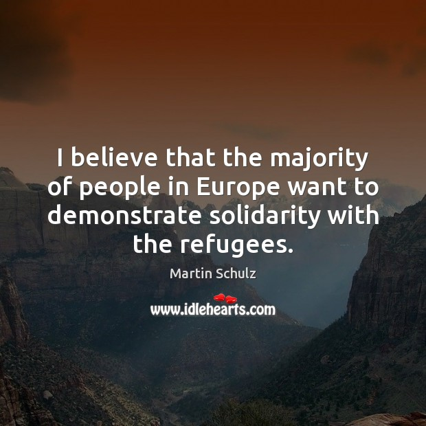 I believe that the majority of people in Europe want to demonstrate Martin Schulz Picture Quote