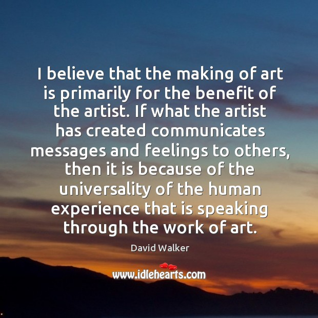 I believe that the making of art is primarily for the benefit David Walker Picture Quote