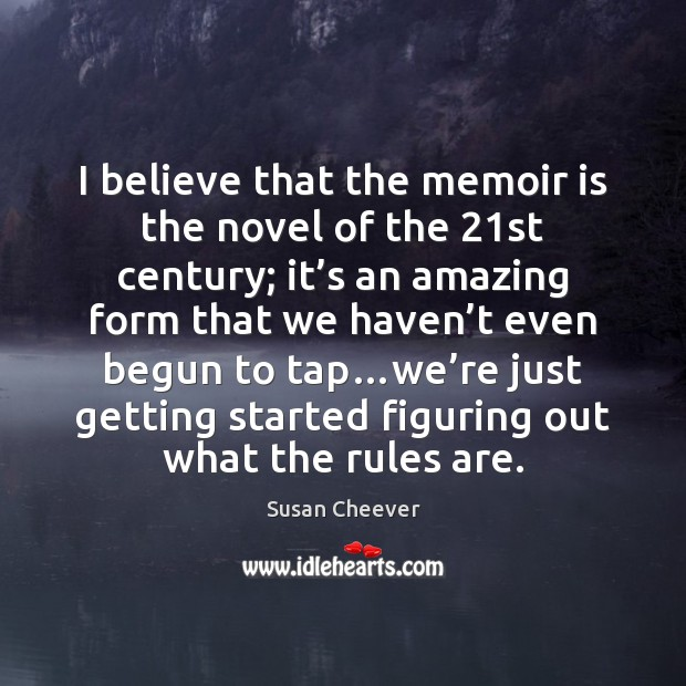 I believe that the memoir is the novel of the 21st century; Susan Cheever Picture Quote