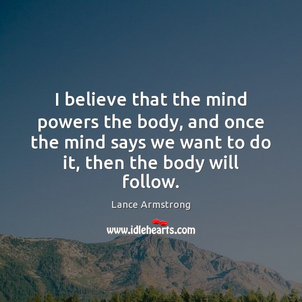I believe that the mind powers the body, and once the mind Lance Armstrong Picture Quote