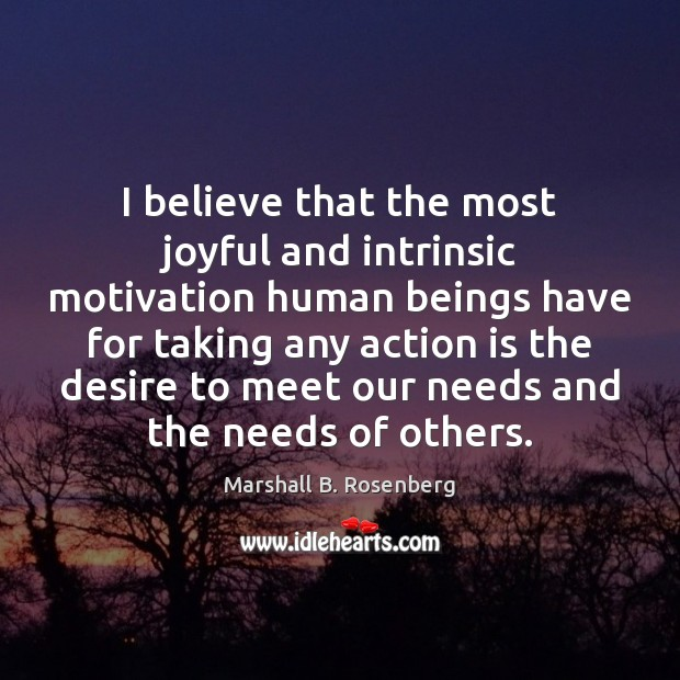 I believe that the most joyful and intrinsic motivation human beings have Marshall B. Rosenberg Picture Quote
