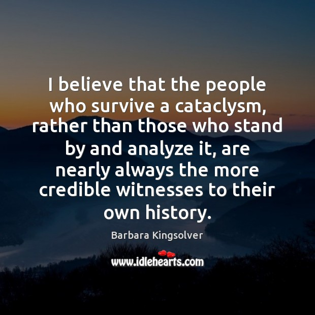 I believe that the people who survive a cataclysm, rather than those Barbara Kingsolver Picture Quote