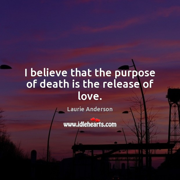 I believe that the purpose of death is the release of love. Laurie Anderson Picture Quote