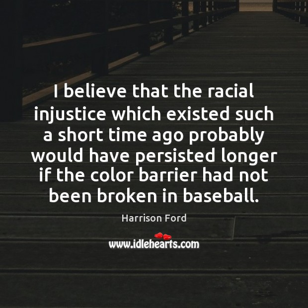 Image, I believe that the racial injustice which existed such a short time