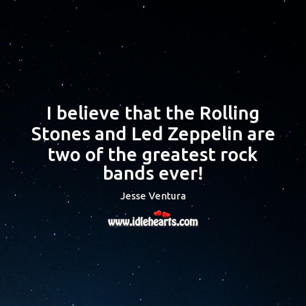 I believe that the Rolling Stones and Led Zeppelin are two of Jesse Ventura Picture Quote