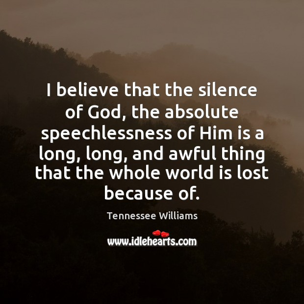 I believe that the silence of God, the absolute speechlessness of Him Tennessee Williams Picture Quote