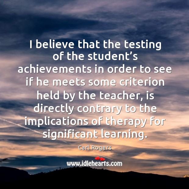 I believe that the testing of the student's achievements in order to see if he meets some Carl Rogers Picture Quote