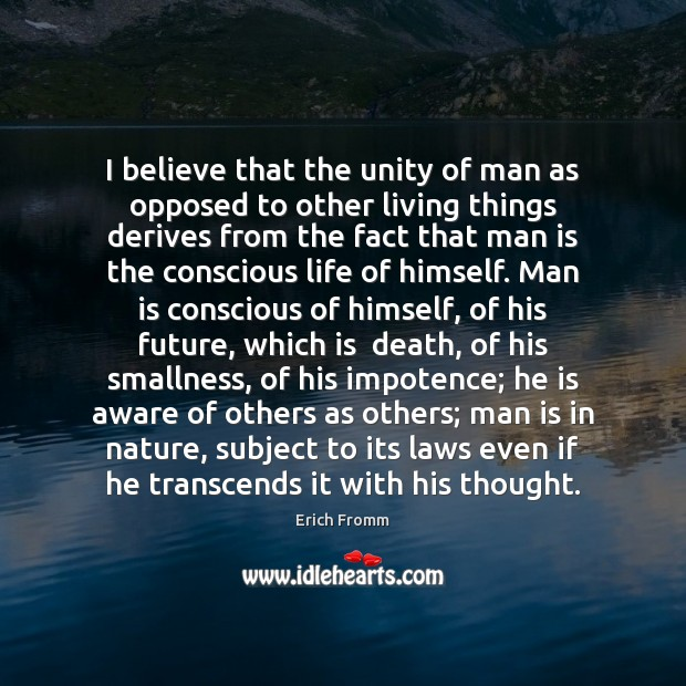 I believe that the unity of man as opposed to other living Erich Fromm Picture Quote