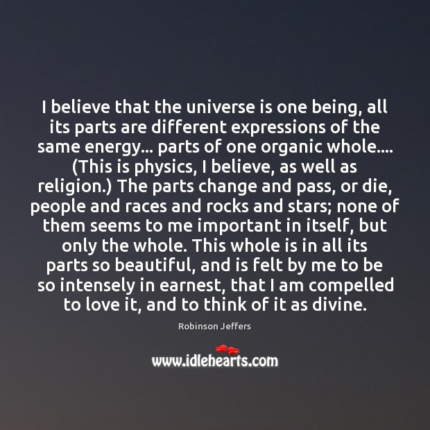 I believe that the universe is one being, all its parts are Robinson Jeffers Picture Quote