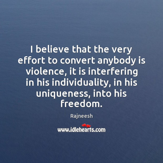 I believe that the very effort to convert anybody is violence, it Image