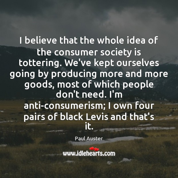 I believe that the whole idea of the consumer society is tottering. Image