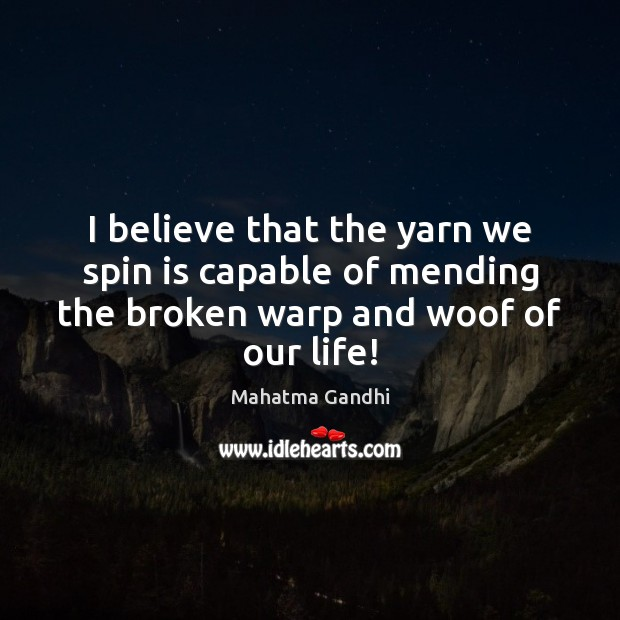 I believe that the yarn we spin is capable of mending the Mahatma Gandhi Picture Quote
