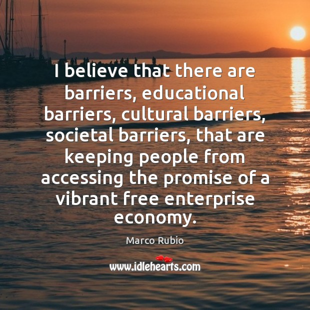 I believe that there are barriers, educational barriers, cultural barriers, societal barriers, Image