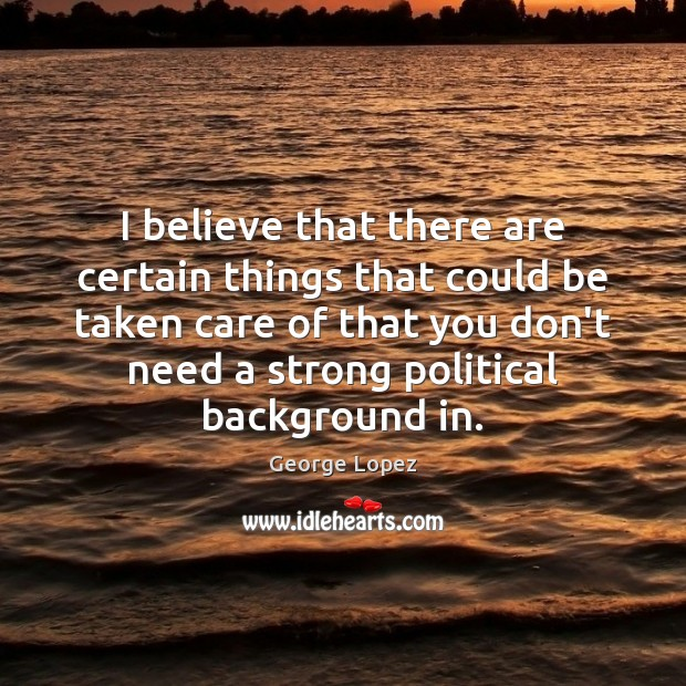 I believe that there are certain things that could be taken care George Lopez Picture Quote