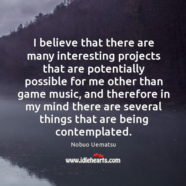 I believe that there are many interesting projects that are potentially Nobuo Uematsu Picture Quote