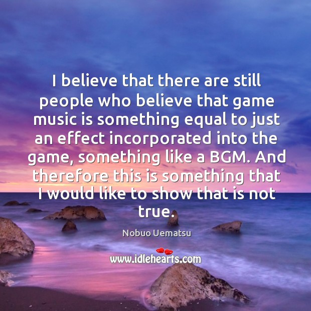 I believe that there are still people who believe that game music Nobuo Uematsu Picture Quote