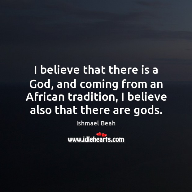 I believe that there is a God, and coming from an African Ishmael Beah Picture Quote