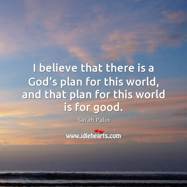 I believe that there is a God's plan for this world, and Sarah Palin Picture Quote