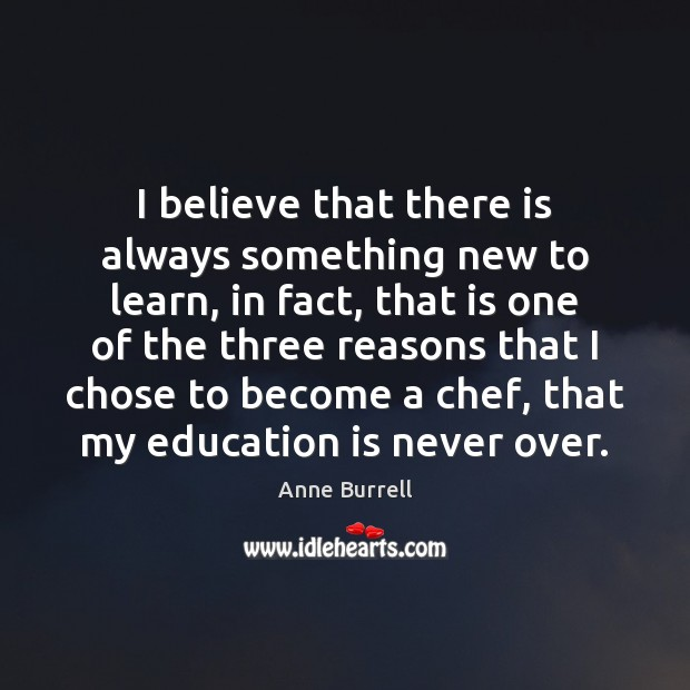 I believe that there is always something new to learn, in fact, Education Quotes Image