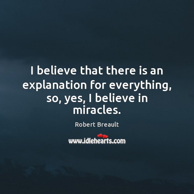 Image, I believe that there is an explanation for everything, so, yes, I believe in miracles.