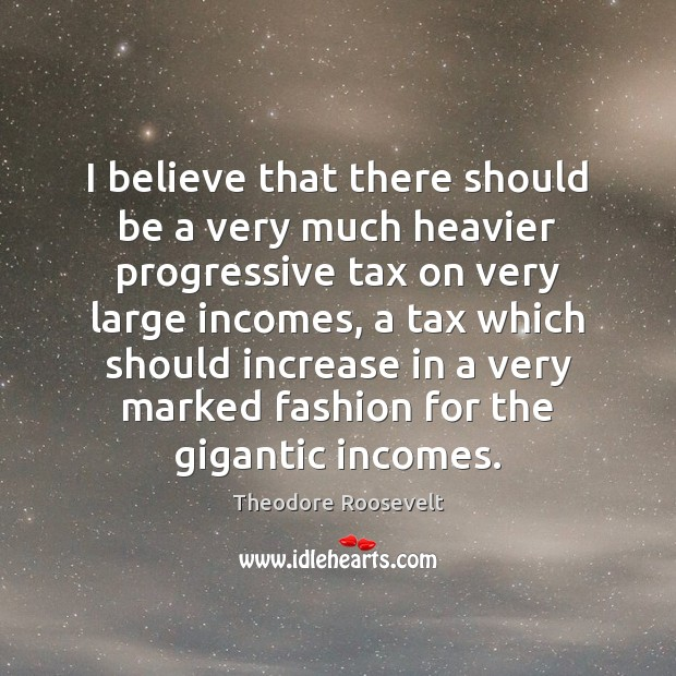 Image, I believe that there should be a very much heavier progressive tax
