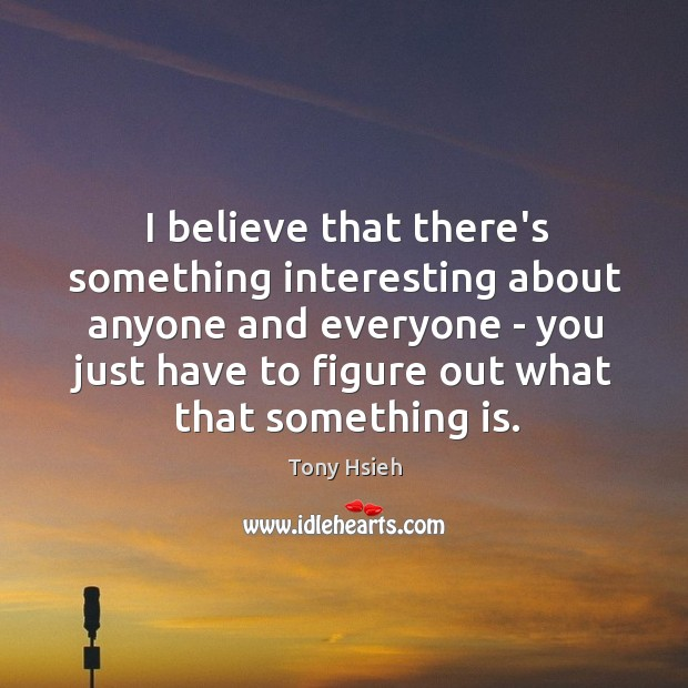 I believe that there's something interesting about anyone and everyone – you Tony Hsieh Picture Quote