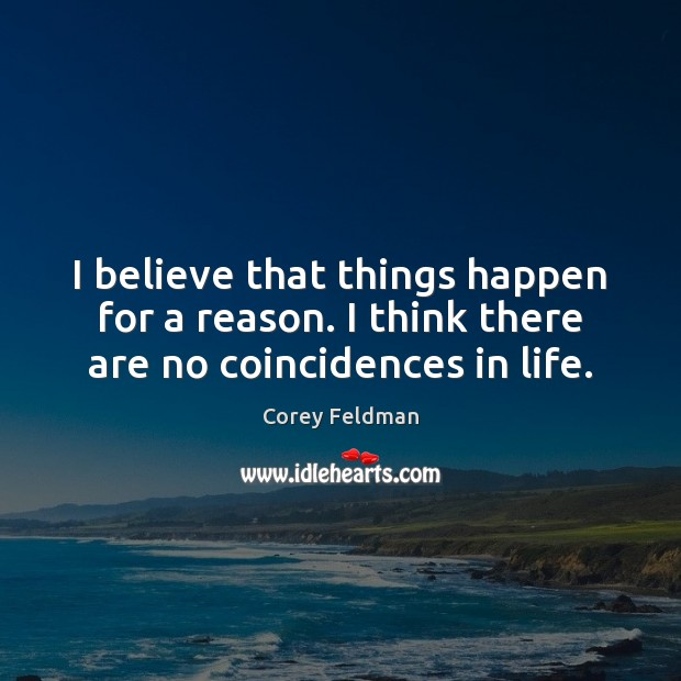I believe that things happen for a reason. I think there are no coincidences in life. Corey Feldman Picture Quote