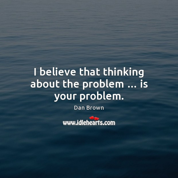 I believe that thinking about the problem … is your problem. Dan Brown Picture Quote