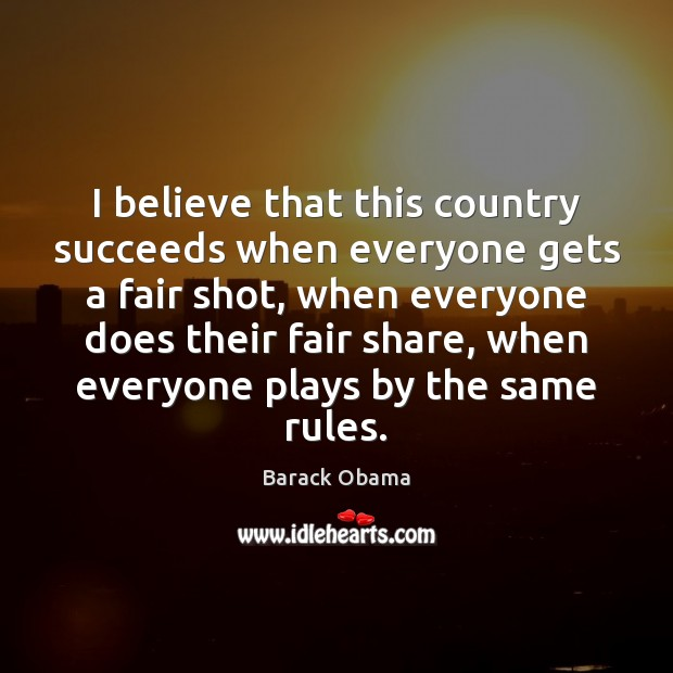 I believe that this country succeeds when everyone gets a fair shot, Barack Obama Picture Quote