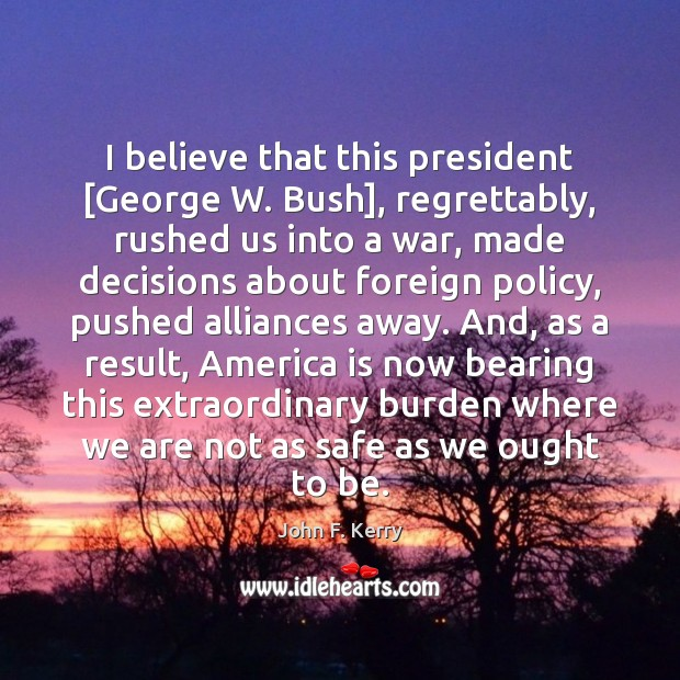 I believe that this president [George W. Bush], regrettably, rushed us into John F. Kerry Picture Quote