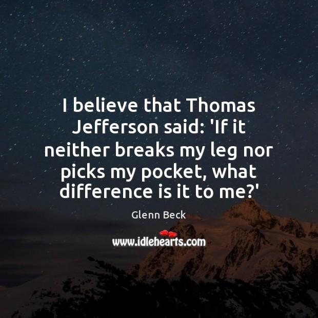 Image, I believe that Thomas Jefferson said: 'If it neither breaks my leg