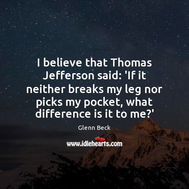 I believe that Thomas Jefferson said: 'If it neither breaks my leg Image