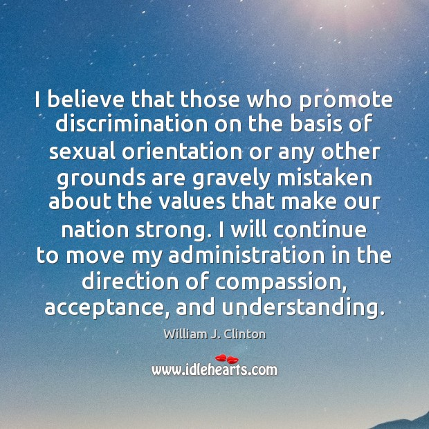 I believe that those who promote discrimination on the basis of sexual William J. Clinton Picture Quote