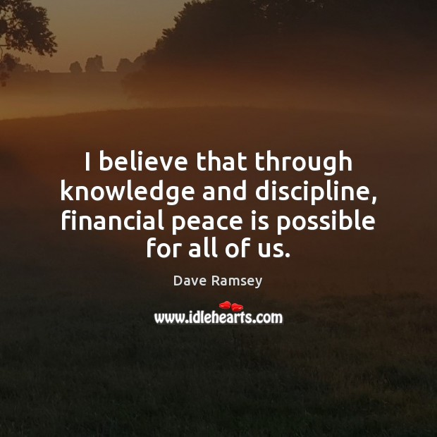I believe that through knowledge and discipline, financial peace is possible for Dave Ramsey Picture Quote