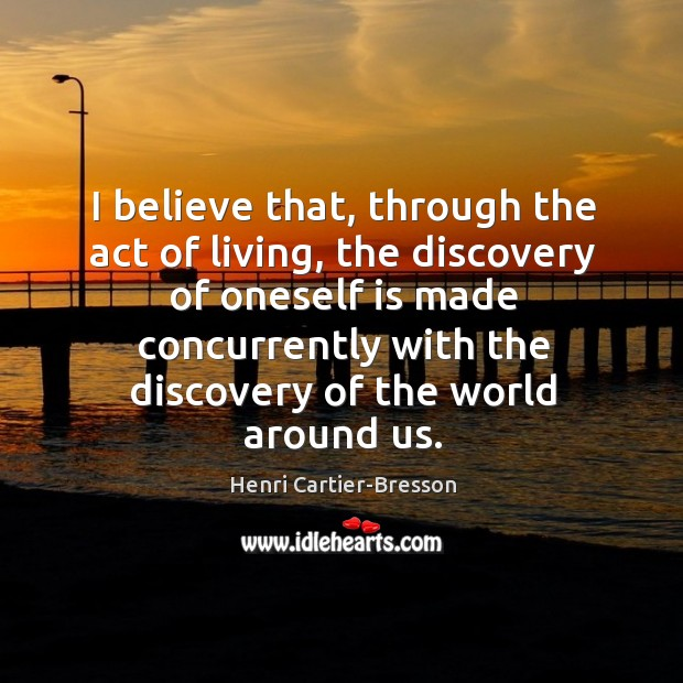 Image, I believe that, through the act of living, the discovery of oneself
