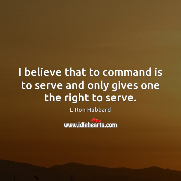 I believe that to command is to serve and only gives one the right to serve. L Ron Hubbard Picture Quote