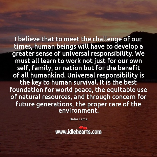 I believe that to meet the challenge of our times, human beings Responsibility Quotes Image