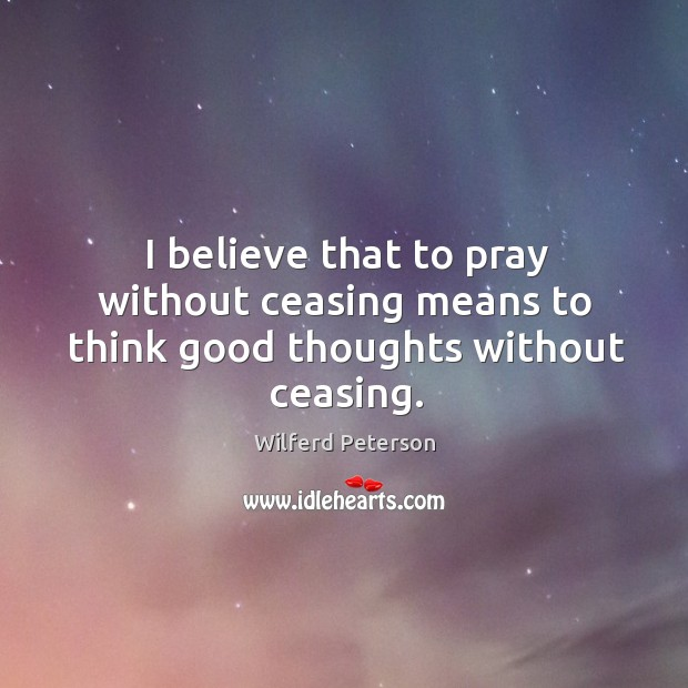 Image, I believe that to pray without ceasing means to think good thoughts without ceasing.