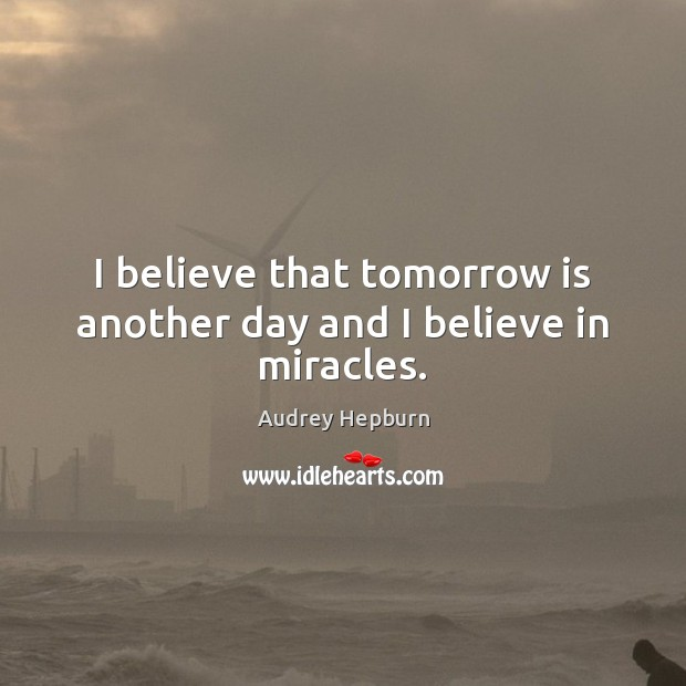 I believe that tomorrow is another day and I believe in miracles. Audrey Hepburn Picture Quote