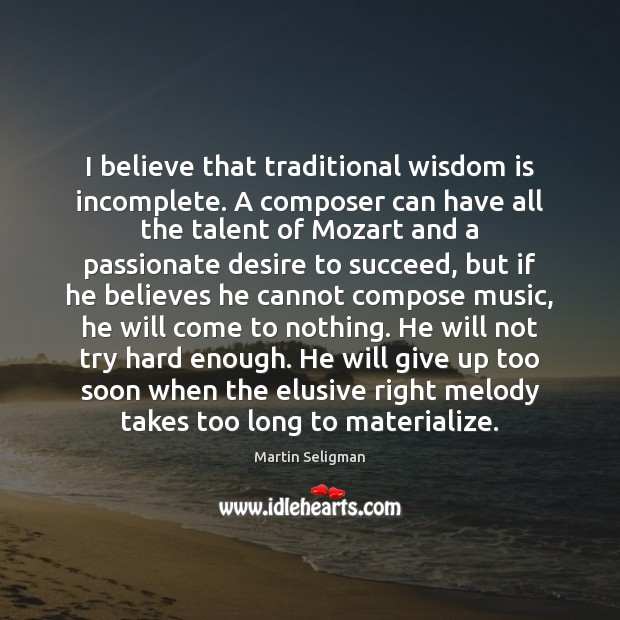 I believe that traditional wisdom is incomplete. A composer can have all Martin Seligman Picture Quote