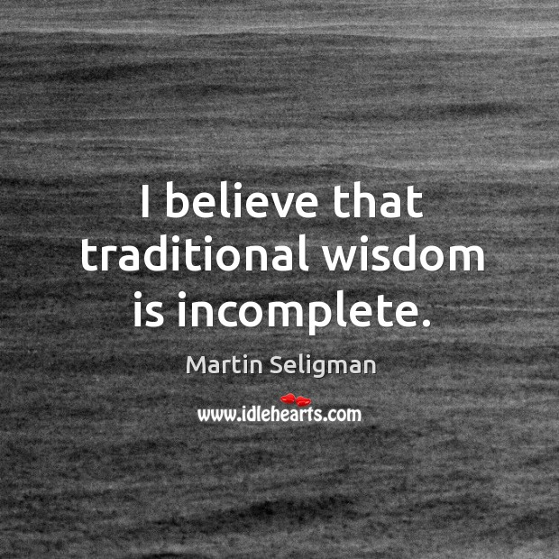 I believe that traditional wisdom is incomplete. Martin Seligman Picture Quote