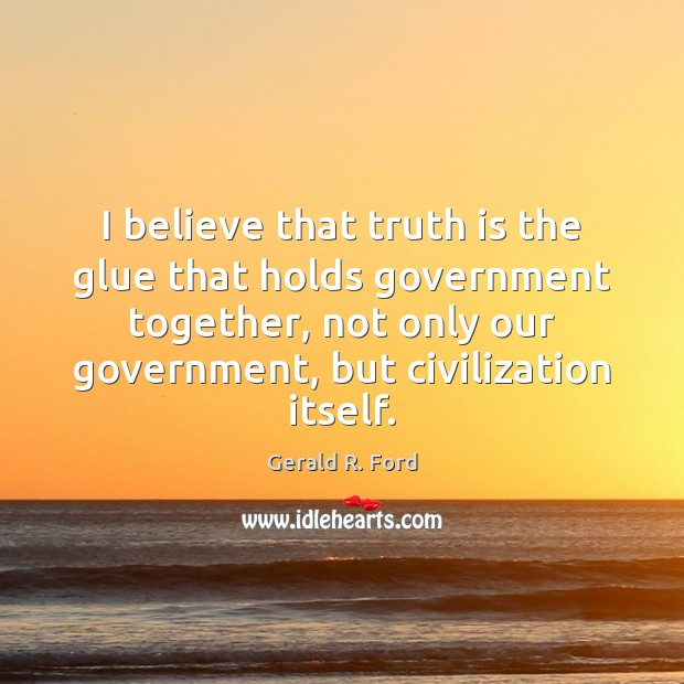 I believe that truth is the glue that holds government together, not Gerald R. Ford Picture Quote