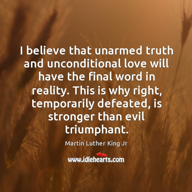 Image, I believe that unarmed truth and unconditional love will have the final word in reality.