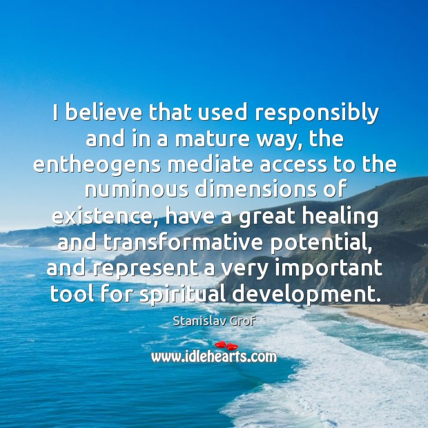 I believe that used responsibly and in a mature way, the entheogens Stanislav Grof Picture Quote