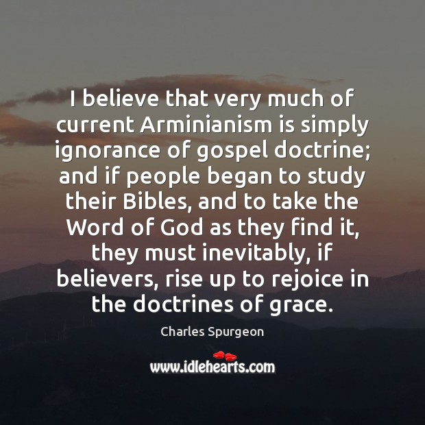 I believe that very much of current Arminianism is simply ignorance of Charles Spurgeon Picture Quote